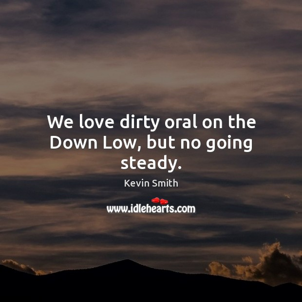 We love dirty oral on the Down Low, but no going steady. Kevin Smith Picture Quote