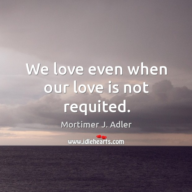 Image, We love even when our love is not requited.