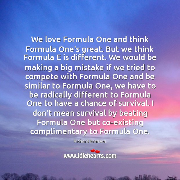 We love Formula One and think Formula One's great. But we think Richard Branson Picture Quote