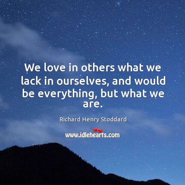 We love in others what we lack in ourselves, and would be everything, but what we are. Image
