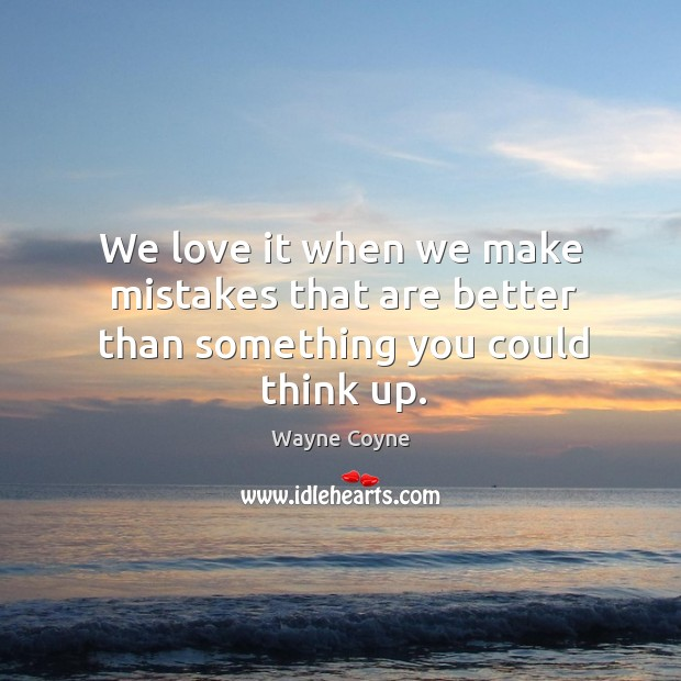 We love it when we make mistakes that are better than something you could think up. Wayne Coyne Picture Quote