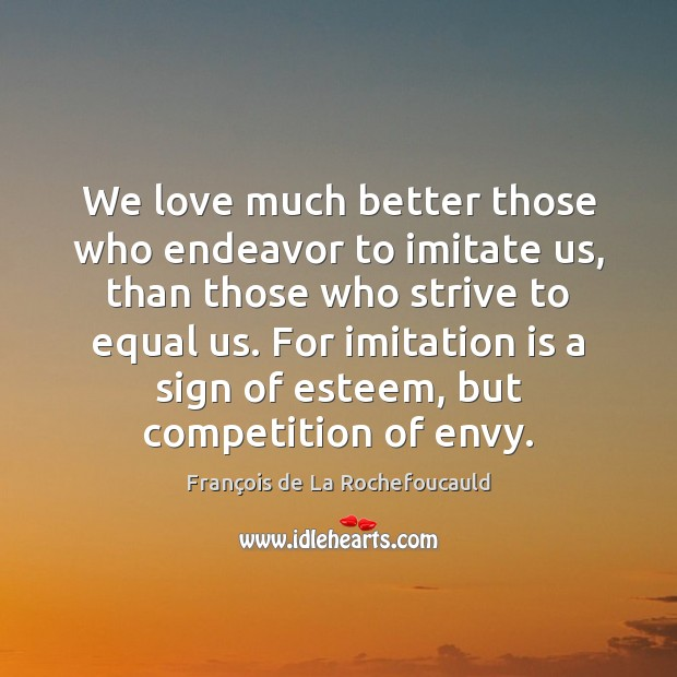 We love much better those who endeavor to imitate us, than those Image