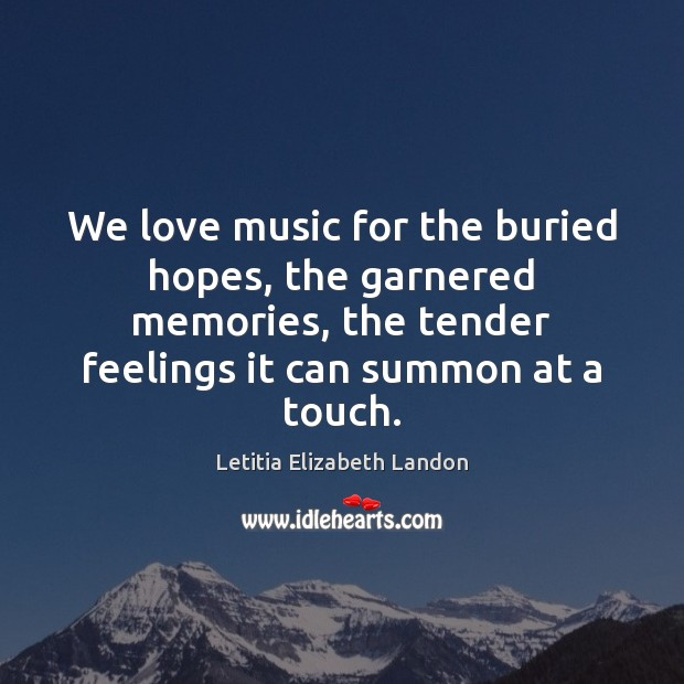 We love music for the buried hopes, the garnered memories, the tender Image