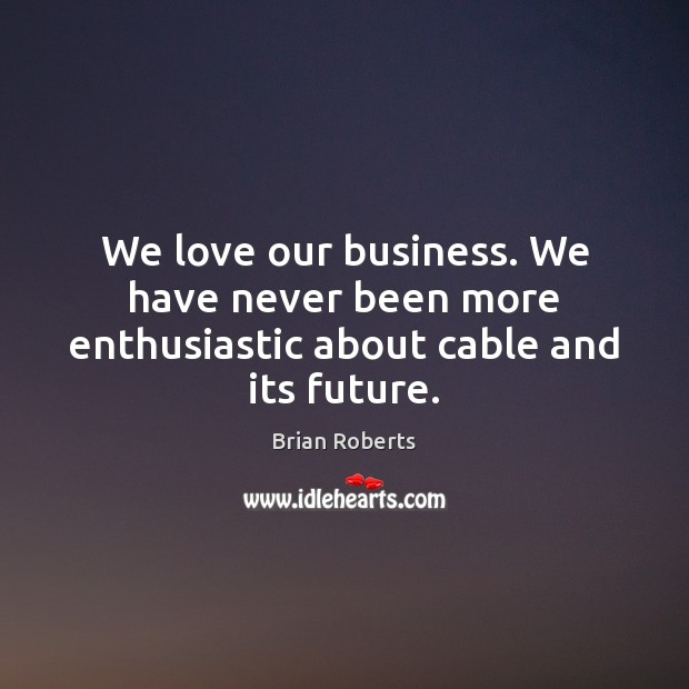 Image, We love our business. We have never been more enthusiastic about cable and its future.