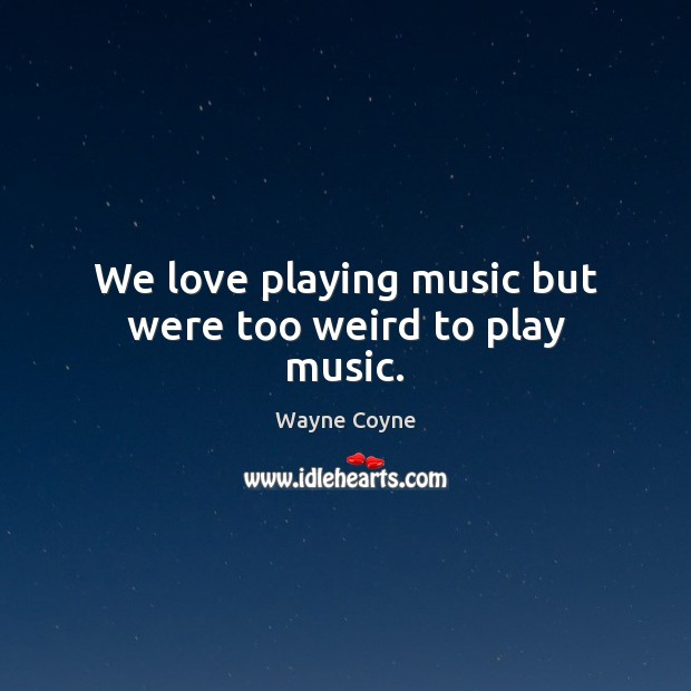 We love playing music but were too weird to play music. Wayne Coyne Picture Quote