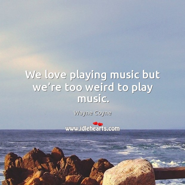 We love playing music but we're too weird to play music. Wayne Coyne Picture Quote