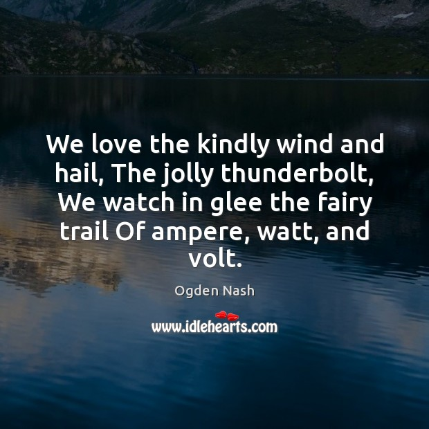 We love the kindly wind and hail, The jolly thunderbolt, We watch Ogden Nash Picture Quote