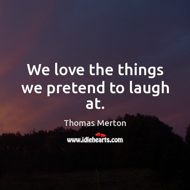Image, We love the things we pretend to laugh at.
