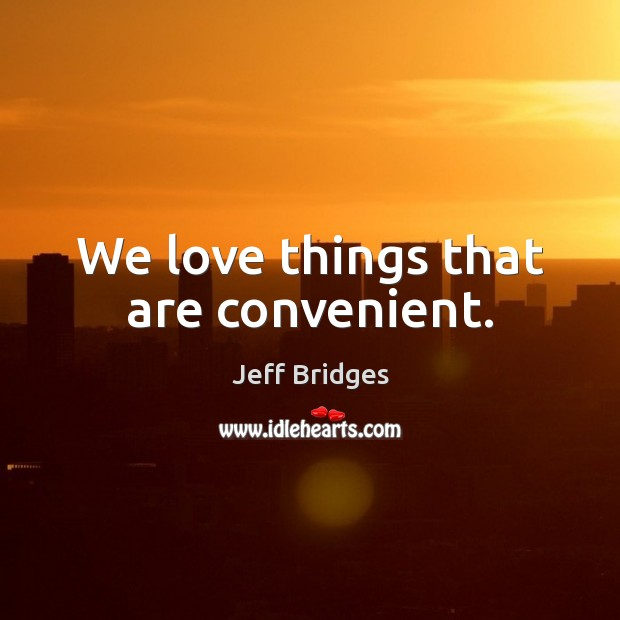 We love things that are convenient. Jeff Bridges Picture Quote