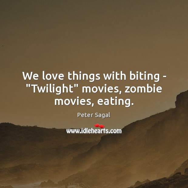 """We love things with biting – """"Twilight"""" movies, zombie movies, eating. Image"""