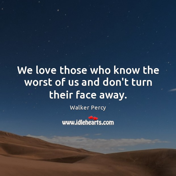 We love those who know the worst of us and don't turn their face away. Walker Percy Picture Quote