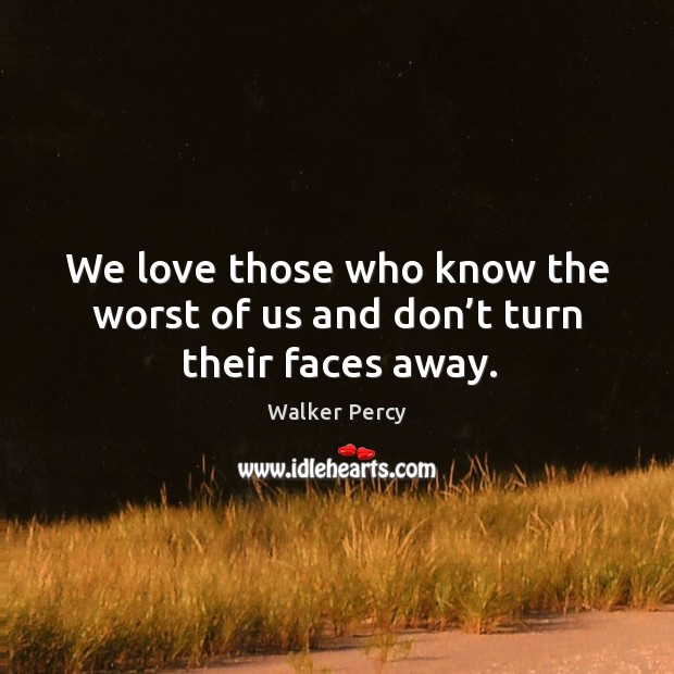 We love those who know the worst of us and don't turn their faces away. Image