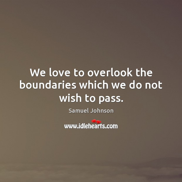Image, We love to overlook the boundaries which we do not wish to pass.
