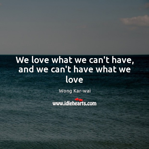 We love what we can't have, and we can't have what we love Image