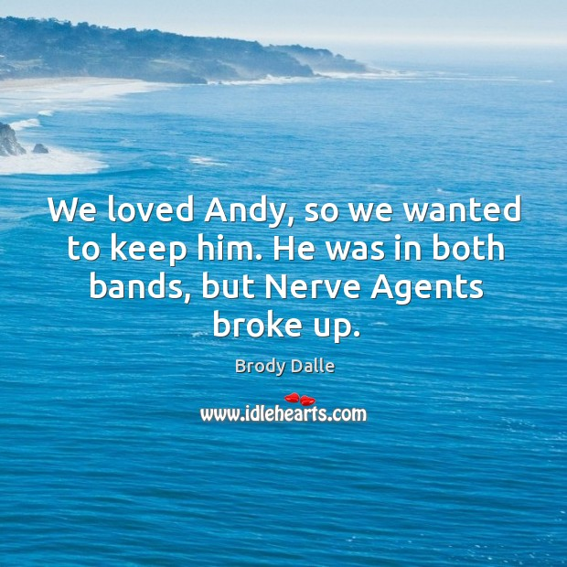 We loved andy, so we wanted to keep him. He was in both bands, but nerve agents broke up. Brody Dalle Picture Quote