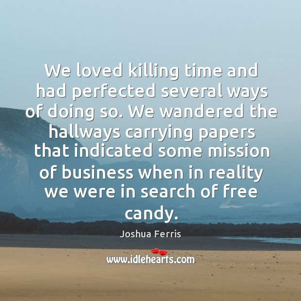 We loved killing time and had perfected several ways of doing so. Joshua Ferris Picture Quote