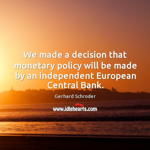 We made a decision that monetary policy will be made by an independent european central bank. Image