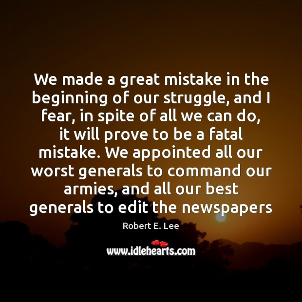 We made a great mistake in the beginning of our struggle, and Robert E. Lee Picture Quote