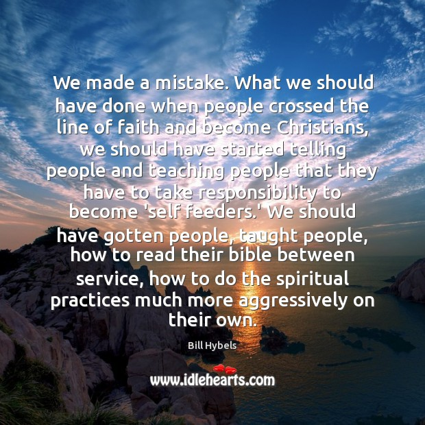 We made a mistake. What we should have done when people crossed Bill Hybels Picture Quote