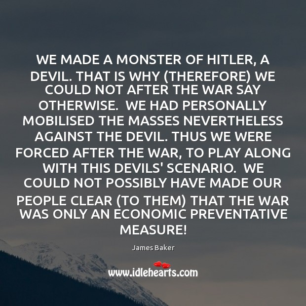 WE MADE A MONSTER OF HITLER, A DEVIL. THAT IS WHY (THEREFORE) Image