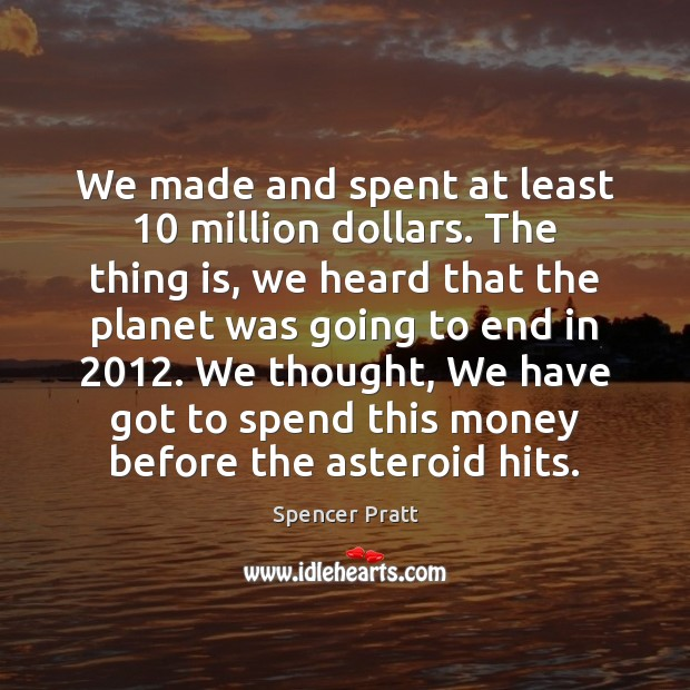 We made and spent at least 10 million dollars. The thing is, we Spencer Pratt Picture Quote
