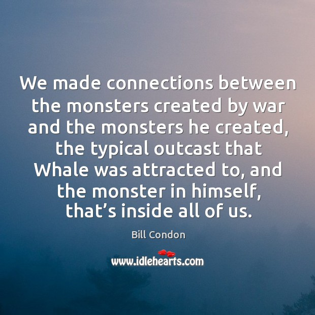 We made connections between the monsters created by war and the monsters he created Image