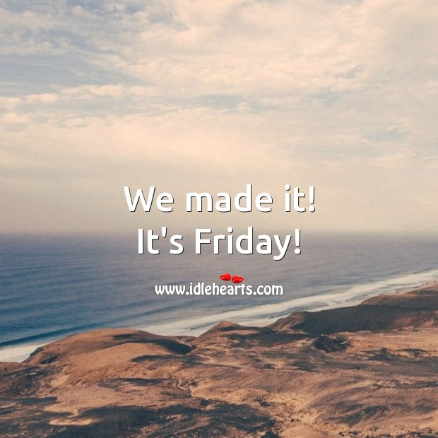 We made it! It's Friday! Friday Quotes Image