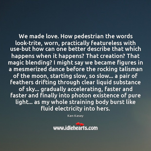 We made love. How pedestrian the words look-trite, worn, practically featureless with Ken Kesey Picture Quote