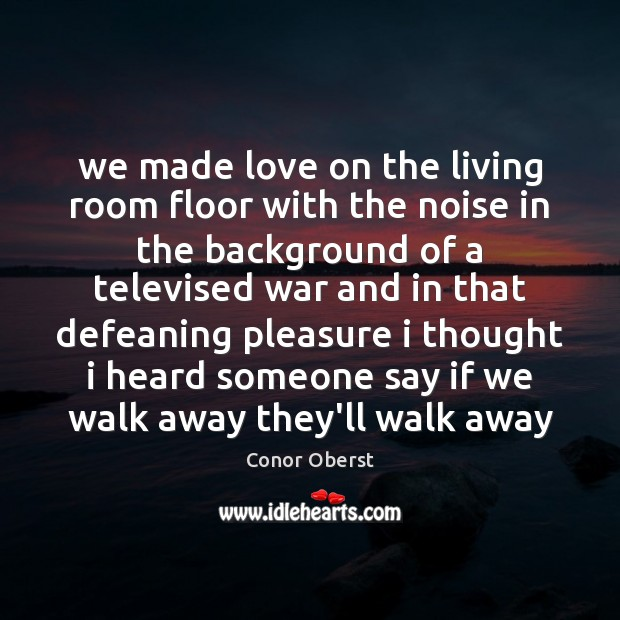 We made love on the living room floor with the noise in Conor Oberst Picture Quote
