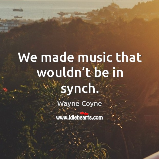 We made music that wouldn't be in synch. Wayne Coyne Picture Quote