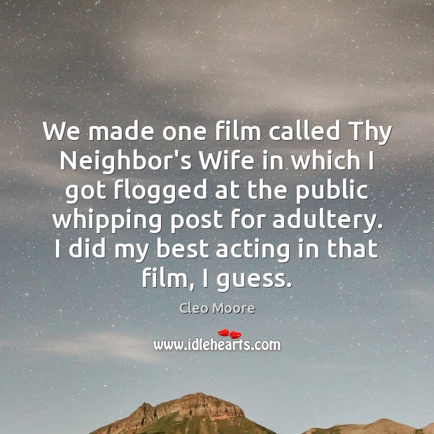 We made one film called Thy Neighbor's Wife in which I got Cleo Moore Picture Quote