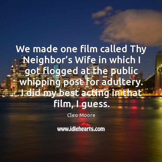We made one film called thy neighbor's wife in which I got flogged at the public whipping post for adultery. Cleo Moore Picture Quote