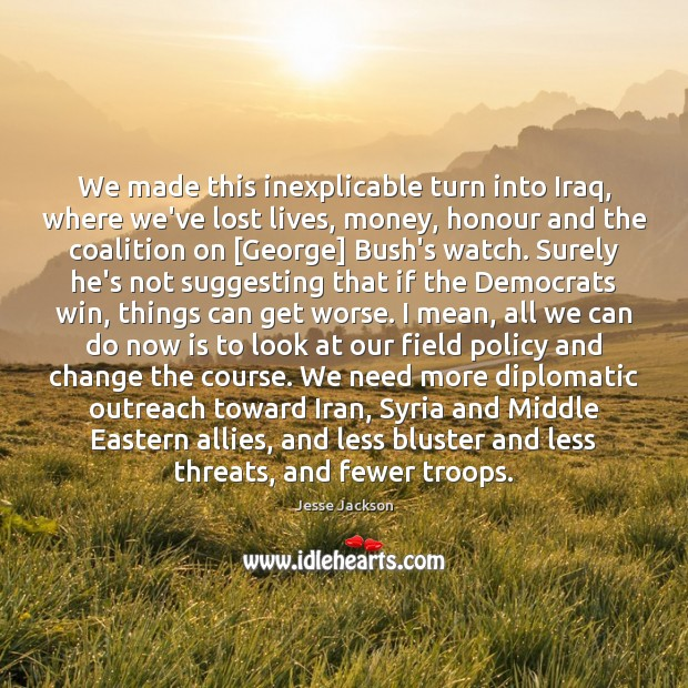 We made this inexplicable turn into Iraq, where we've lost lives, money, Jesse Jackson Picture Quote