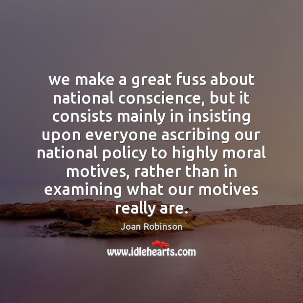 We make a great fuss about national conscience, but it consists mainly Joan Robinson Picture Quote
