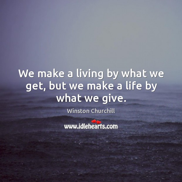 We make a living by what we get, but we make a life by what we give. Image