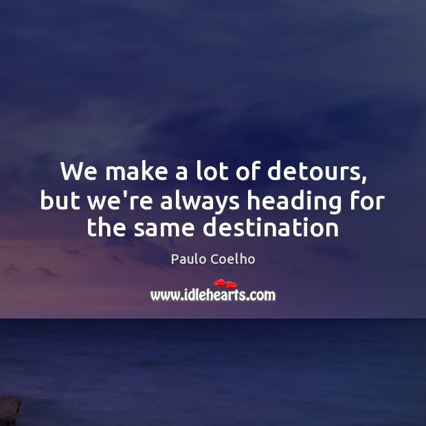 We make a lot of detours, but we're always heading for the same destination Image