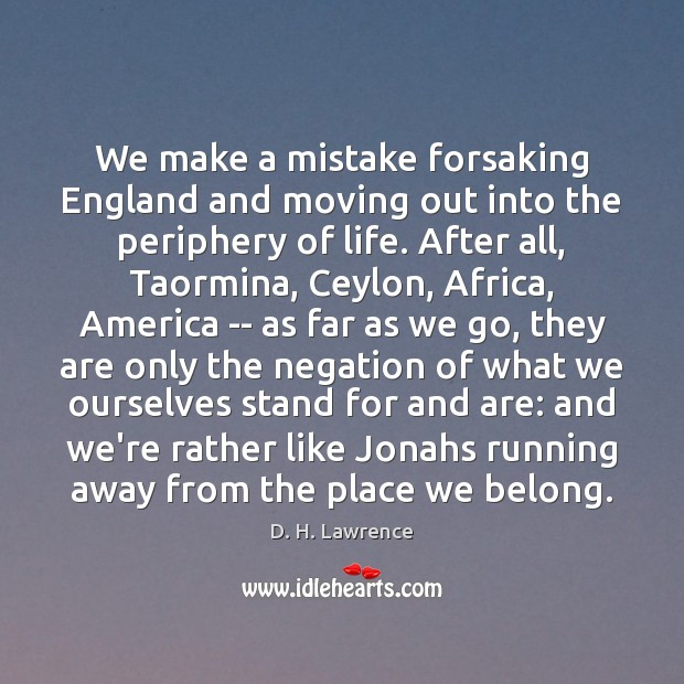 We make a mistake forsaking England and moving out into the periphery D. H. Lawrence Picture Quote