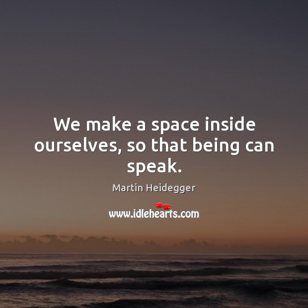 We make a space inside ourselves, so that being can speak. Martin Heidegger Picture Quote