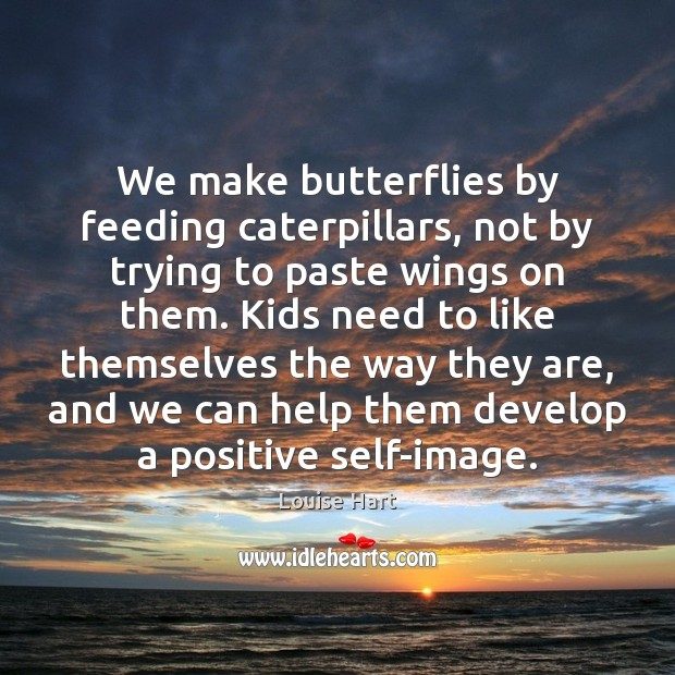 We make butterflies by feeding caterpillars, not by trying to paste wings Louise Hart Picture Quote