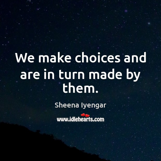 We make choices and are in turn made by them. Sheena Iyengar Picture Quote
