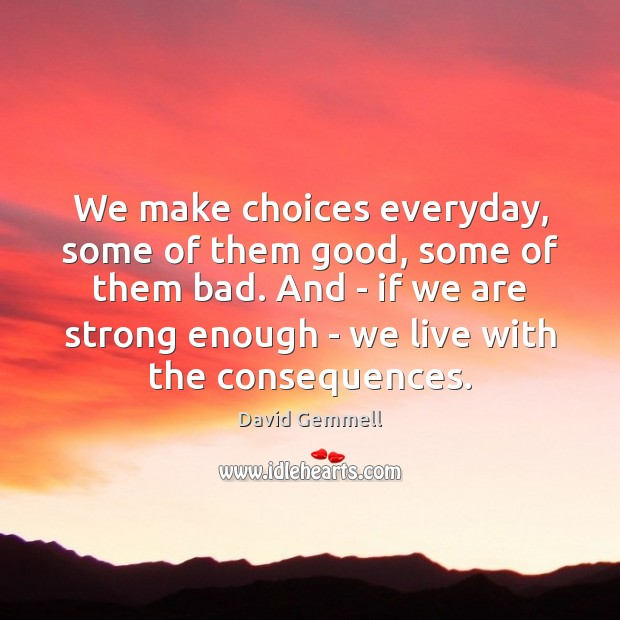 We make choices everyday, some of them good, some of them bad. David Gemmell Picture Quote