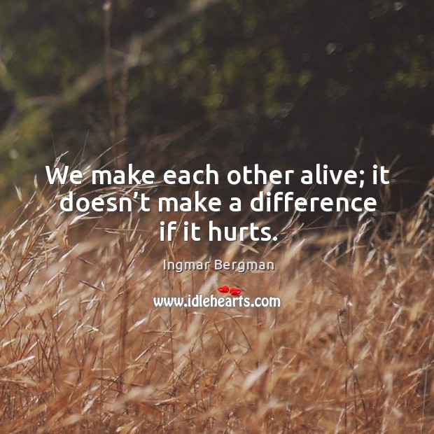 Image, We make each other alive; it doesn't make a difference if it hurts.