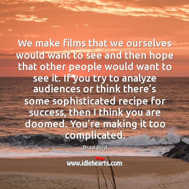We make films that we ourselves would want to see and then hope that other people would want to see it. Image