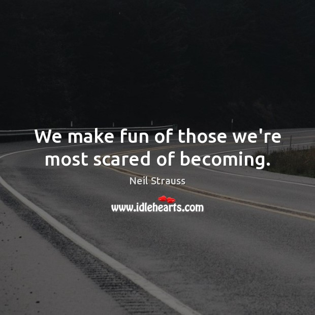 We make fun of those we're most scared of becoming. Image