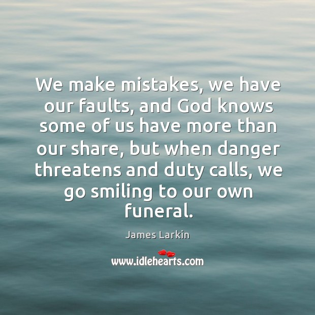 We make mistakes, we have our faults, and God knows some of us have more than our share James Larkin Picture Quote