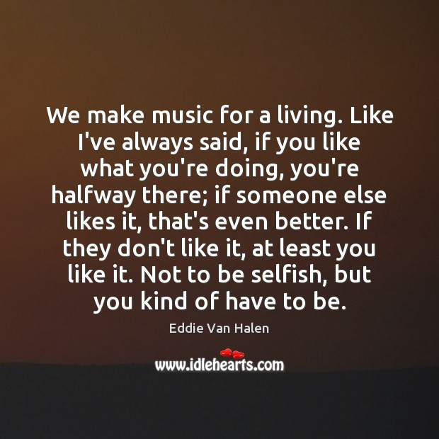 We make music for a living. Like I've always said, if you Eddie Van Halen Picture Quote
