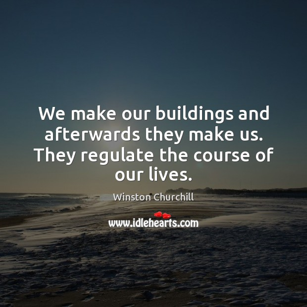 Image, We make our buildings and afterwards they make us. They regulate the course of our lives.