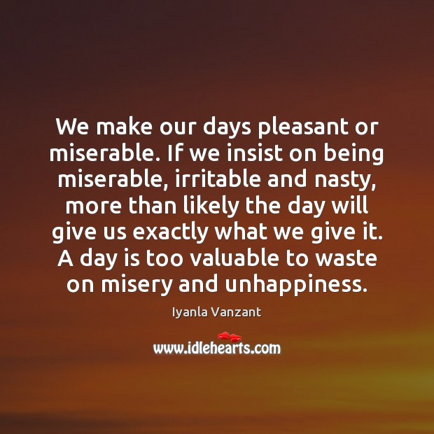 We make our days pleasant or miserable. If we insist on being Iyanla Vanzant Picture Quote