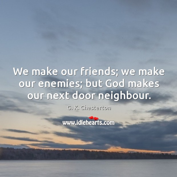 We make our friends; we make our enemies; but God makes our next door neighbour. G. K. Chesterton Picture Quote