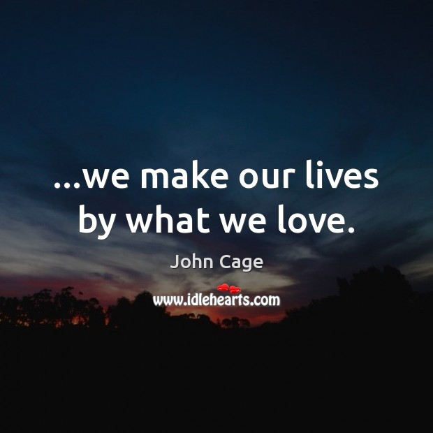 Image, …we make our lives by what we love.